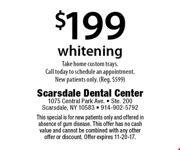 $199 whitening. Take home custom trays. Call today to schedule an appointment. New patients only. (Reg. $599). This special is for new patients only and offered in absence of gum disease. This offer has no cash value and cannot be combined with any other offer or discount. Offer expires 11-20-17.