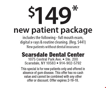 $149* new patient package includes the following - full mouth exam, digital x-rays & routine cleaning. (Reg. $441) New patients without dental insurance. This special is for new patients only and offered in absence of gum disease. This offer has no cash value and cannot be combined with any other offer or discount. Offer expires 2-19-18.