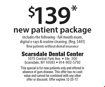 $139* new patient package. Includes the following - full mouth exam, digital x-rays & routine cleaning. (Reg. $441). New patients without dental insurance. This special is for new patients only and offered in absence of gum disease. This offer has no cash value and cannot be combined with any other offer or discount. Offer expires 12-25-17.