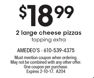 $18.99 for 2 large cheese pizzas topping extra. Must mention coupon when ordering. May not be combined with any other offer. One coupon per purchase. Expires 2-10-17. A204