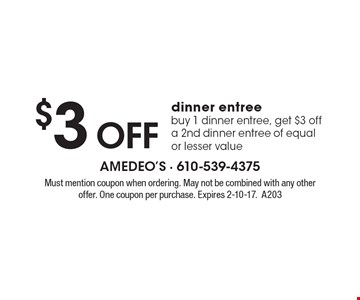 $3 OFF dinner entree. buy 1 dinner entree, get $3 off a 2nd dinner entree of equal or lesser value. Must mention coupon when ordering. May not be combined with any other offer. One coupon per purchase. Expires 2-10-17. A203