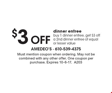 $3 off dinner entree. Buy 1 dinner entree, get $3 off a 2nd dinner entree of equal or lesser value. Must mention coupon when ordering. May not be combined with any other offer. One coupon per purchase. Expires 10-6-17.A203