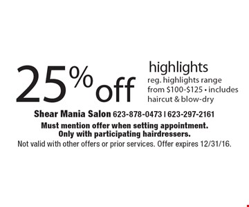 25% off highlights. Reg. highlights range from $100-$125. Includes haircut & blow-dry. Must mention offer when setting appointment. Only with participating hairdressers. Not valid with other offers or prior services. Offer expires 12/31/16.
