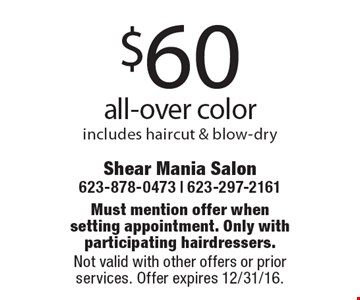 $60 all-over color. Includes haircut & blow-dry. Must mention offer whensetting appointment. Only with participating hairdressers. Not valid with other offers or prior services. Offer expires 12/31/16.