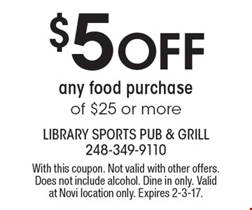 $5 Off any food purchase of $25 or more. With this coupon. Not valid with other offers. Does not include alcohol. Dine in only. Valid at Novi location only. Expires 2-3-17.