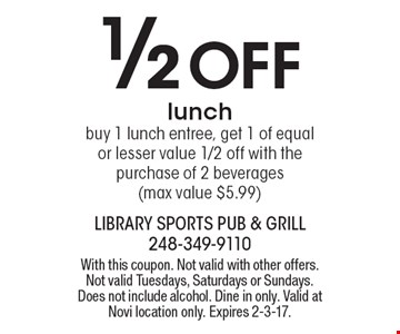 1/2 Off lunch. Buy 1 lunch entree, get 1 of equal or lesser value 1/2 off with the purchase of 2 beverages (max value $5.99). With this coupon. Not valid with other offers. Not valid Tuesdays, Saturdays or Sundays. Does not include alcohol. Dine in only. Valid at Novi location only. Expires 2-3-17.