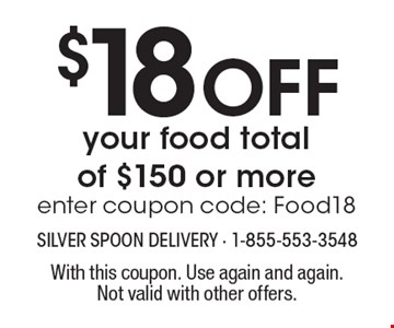 $18 Off your food total of $150 or more. Enter coupon code: Food18. With this coupon. Use again and again. Not valid with other offers.