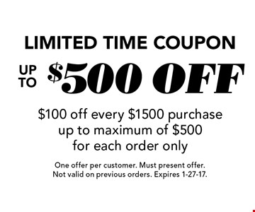 Limited Time Coupon $500 off $100 off every $1500 purchase up to maximum of $500 for each order only. One offer per customer. Must present offer. Not valid on previous orders. Expires 1-27-17.