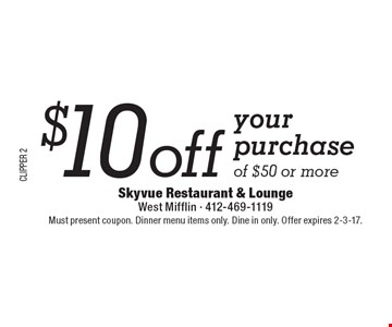 $10 off your purchase of $50 or more. Must present coupon. Dinner menu items only. Dine in only. Offer expires 2-3-17.
