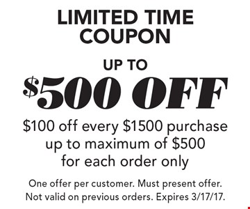 LIMITED TIME COUPON - Up to $500 Off. $100 off every $1500 purchase up to maximum of $500 for each order only. One offer per customer. Must present offer. Not valid on previous orders. Expires 3/17/17.