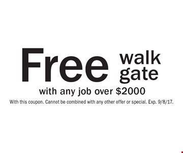 Free walk gate with any job over $2000. With this coupon. Cannot be combined with any other offer or special. Exp. 9/8/17.