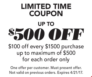 Limited time coupon: up to $500 off. $100 off every $1500 purchase up to maximum of $500 for each order only. One offer per customer. Must present offer. Not valid on previous orders. Expires 4/21/17.
