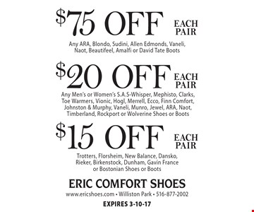 $75 off each pair. Any ARA, Blondo, Sudini, Allen Edmonds, Vaneli, Naot, Beautifeel, Amalfi or David Tate Boots. $20 off each pair. Any Men's or Women's S.A.S-Whisper, Mephisto, Clarks, Toe Warmers, Vionic, Hogl, Merrell, Ecco, Finn Comfort, Johnston & Murphy, Vaneli, Munro, Jewel, ARA, Naot, Timberland, Rockport or Wolverine Shoes or Boots. $15 off each pair. Trotters, Florsheim, New Balance, Dansko, Rieker, Birkenstock, Dunham, Gavin France or Bostonian Shoes or Boots. Expires 3-10-17