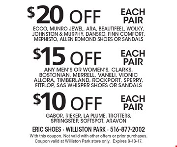 $10 off each pair Gabor, Rieker, La Plume, Trotters,SpringStep, Softspot, Aravon. $15 off each pair any men's or women's, Clarks, Bostonian, Merrell, Vaneli, Vionic AllOra, Timberland, Rockport, Sperry, fITFLOP, SAS WHISPER Shoes or sandals. $20 off each pair Ecco, Munro Jewel, Ara, Beautifeel, Wolky, Johnston & Murphy, Dansko, Finn Comfort, Mephisto, ALLEN EDMOND Shoes or sandals. With this coupon. Not valid with other offers or prior purchases. Coupon valid at Williston Park store only.Expires 8-18-17.