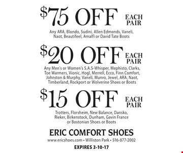 $75 OFF each pair - Any ARA, Blondo, Sudini, Allen Edmonds, Vaneli, Naot, Beautifeel, Amalfi or David Tate Boots$20 off each pair - Any Men's or Women's S.A.S-Whisper, Mephisto, Clarks, Toe Warmers, Vionic, Hogl, Merrell, Ecco, Finn Comfort, Johnston & Murphy, Vaneli, Munro, Jewel, ARA, Naot, Timberland, Rockport or Wolverine Shoes or Boots$15 off each pair - Trotters, Florsheim, New Balance, Dansko, Rieker, Birkenstock, Dunham, Gavin France or Bostonian Shoes or BootsEXPIRES 3-10-17