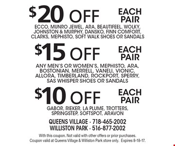 $10 off each pair Gabor, Rieker, La Plume, Trotters,SpringStep, Softspot, Aravon. $15 off each pair any men's or women's, Mephisto, Ara, Bostonian, Merrell, Vaneli, Vionic, AllOra, Timberland, Rockport, Sperry, SAS WHISPER Shoes or sandals. $20 off each pair Ecco, Munro Jewel, Ara, Beautifeel, Wolky, Johnston & Murphy, Dansko, Finn Comfort, CLARKS, Mephisto, Soft Walk Shoes or sandals. With this coupon. Not valid with other offers or prior purchases. Coupon valid at Queens Village & Williston Park store only.Expires 8-18-17.