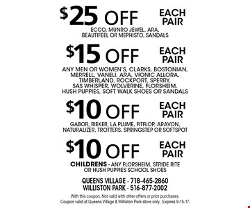 $10 off each pair Gabor, Rieker, La Plume, fitflop, aravon, Naturalizer, Trotters, SpringStep or Soft spot. $10 off each pair childrens - any florsheim, stride rite or hush puppies school shoes . $15 off each pair any men or women's, clarks, bostonian, merrell, vaneli, ara, vionic allora, timberland, rockport, sperry, sas whisper, wolverine, florsheim, hush puppies, soft walk Shoes or sandals. $25 off each pair Ecco, Munro Jewel, Ara, Beautifeel or Mephisto, sandals . With this coupon. Not valid with other offers or prior purchases. Coupon valid at Queens Village & Williston Park store only.Expires 9-15-17.