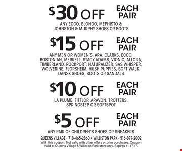 $30 off each pair. Any ECCO, Blondo, Mephisto & Johnston & Murphy shoes or boots or $15 off each pair. Any men or women's, Ara, Clarks, ECCO, Bostonian, Merrell, Stacy Adams, Vionic, Allora, Timberland, Rockport, Naturalizer, SAS Whisper, Wolverine, Florsheim, Hush Puppies, Soft Walk, Dansk shoes, boots or sandals or $10 off each pair. La Plume, FitFlop, Aravon, Trotters, SpringStep or Softspot or $5 off each pair. Any pair of children's shoes or sneakers. With this coupon. Not valid with other offers or prior purchases. Coupon valid at Queens Village & Williston Park store only. Expires 11-17-17.
