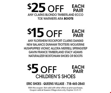 $5 off each pair children's shoes. $15 off each pair ANY FLORSHEIM ROCKPORT CLARKS DANSK0 NEW BALANCE DUNHAM TROTTERS WOLVERINE HUSHPUPPIES VIONIC ALLORA MERRELL SPRINGSTEP GAVIN FRANCE TIMBERLAND Stacy adams NATURALIZER BOSTONIAN SHOES OR BOOTS. $25 off each pair ANY CLARKS BLONDO TIMBERLAND ECCO TOE WARMERS ARA BOOTS. With this coupon. Not valid with other offers or prior purchases. Coupon valid at Queens Village store only. Expires 12-31-17.