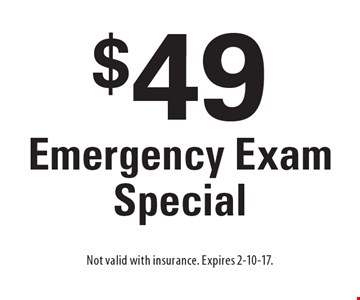 $49 Emergency Exam Special. Not valid with insurance. Expires 2-10-17.