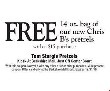 Free 14 oz. bag of our new Chris B's pretzels with a $15 purchase. With this coupon. Not valid with any other offer or prior purchases. Must present coupon. Offer valid only at the Berkshire Mall kiosk. Expires 12/31/16.