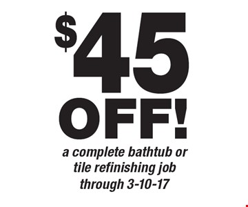 $45 off a complete bathtub or tile refinishing job. Through 3-10-17.