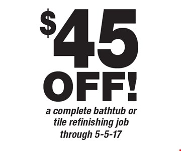 $45 OFF! a complete bathtub or tile refinishing job. through 5-5-17