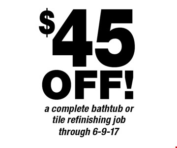 $45 OFF! A complete bathtub or tile refinishing job. Through 6-9-17