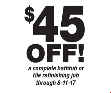 $45 OFF! a complete bathtub or tile refinishing job. through 8-11-17