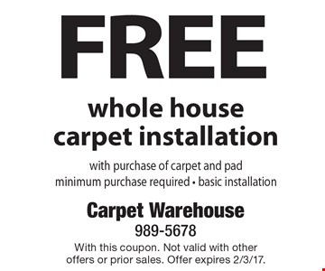 Free Whole House Carpet Installation With Purchase Of Carpet And Pad. Minimum purchase required. Basic installation. With this coupon. Not valid with other offers or prior sales. Offer expires 2/3/17.