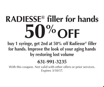 50% OFF radiesse filler for hands buy 1 syringe, get 2nd at 50% off Radiesse filler for hands. Improve the look of your aging hands by restoring lost volume. With this coupon. Not valid with other offers or prior services. Expires 3/10/17.