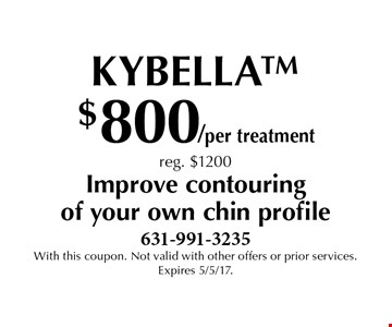 $800/per treatment Kybella reg. $1200 Improve contouring of your own chin profile. With this coupon. Not valid with other offers or prior services. Expires 5/5/17.