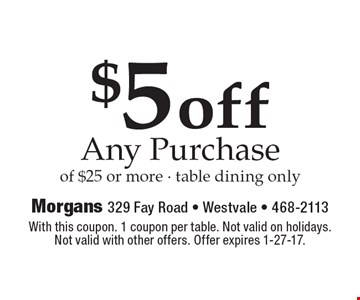 $5 off any purchase of $25 or more - table dining only. With this coupon. 1 coupon per table. Not valid on holidays. Not valid with other offers. Offer expires 1-27-17.