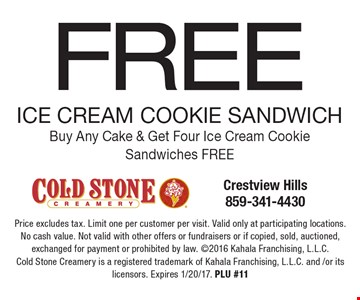 FREE ICE CREAM COOKIE SANDWICH. Buy Any Cake & Get Four Ice Cream Cookie Sandwiches FREE. Price excludes tax. Limit one per customer per visit. Valid only at participating locations. No cash value. Not valid with other offers or fundraisers or if copied, sold, auctioned, exchanged for payment or prohibited by law. 2016 Kahala Franchising, L.L.C. Cold Stone Creamery is a registered trademark of Kahala Franchising, L.L.C. and /or its licensors. Expires 1/20/17. PLU #11