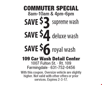 COMMUTER SPECIAL. 8am-10am & 4pm-6pm. SAVE $3 supreme wash OR SAVE $4 deluxe wash OR SAVE $6 royal wash. With this coupon. Oversize vehicle are slightly higher. Not valid with other offers or prior services. Expires 2-3-17.