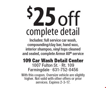 $25 off complete detail. Includes: full service car wash, compounding/clay bar, hand wax, interior shampoo, vinyl tops cleaned and sealed, complete Armor All service. With this coupon. Oversize vehicle are slightly higher. Not valid with other offers or prior services. Expires 2-3-17.