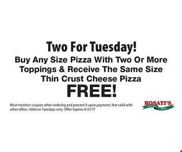 Two for Tuesday! Free! Buy Any Size Pizza With Two Or More Toppings & Receive The Same Size Thin Crust Cheese Pizza. Must mention coupon when ordering and present it upon payment. Not valid with other offers. Valid on Tuesdays only. Offer Expires 4/21/17
