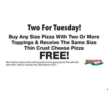 Two for Tuesday! Buy Any Size Pizza With Two Or More Toppings & Receive The Same Size Thin Crust Cheese Pizza Free! Must mention coupon when ordering and present it upon payment. Not valid with other offers. Valid on Tuesdays only. Offer Expires 5/19/17.