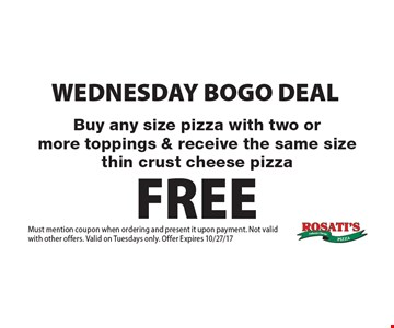 WEDNESDAY BOGO DEAL Buy any size pizza with two or more toppings & receive the same size thin crust cheese pizza FREE. Must mention coupon when ordering and present it upon payment. Not valid with other offers. Valid on Tuesdays only. Offer Expires 10/27/17