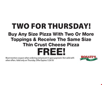 Two for Thursday! Buy Any Size Pizza With Two Or More Toppings & Receive The Same Size Thin Crust Cheese Pizza Free! Must mention coupon when ordering and present it upon payment. Not valid with other offers. Valid only on Thursday. Offer Expires 1/24/18.