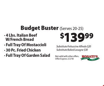 Budget Buster (Serves 20-25): $139.99 - 4 Lbs. Italian Beef w/French Bread- Full Tray Of Mostaccioli- 30 Pc. Fried Chicken- Full Tray Of Garden Salad. Substitute Fettuccine Alfredo $20. Substitute Baked Lasagne $30. Not valid with other offers. Offer Expires 2/2/18