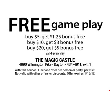 free game play buy $5, get $1.25 bonus free buy $10, get $3 bonus free buy $20, get $5 bonus freeValid every day. With this coupon. Limit one offer per person or party, per visit. Not valid with other offers or discounts. Offer expires 1/15/17.