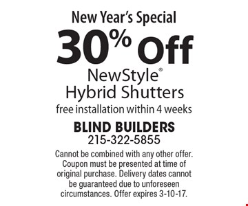 New Year's Special 30% Off NewStyle Hybrid Shutters free installation within 4 weeks. Cannot be combined with any other offer. Coupon must be presented at time of original purchase. Delivery dates cannot be guaranteed due to unforeseen circumstances. Offer expires 3-10-17.