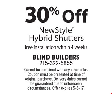 30% Off New Style Hybrid Shutters free installation within 4 weeks. Cannot be combined with any other offer. Coupon must be presented at time of original purchase. Delivery dates cannot be guaranteed due to unforeseen circumstances. Offer expires 5-5-17.
