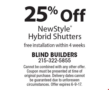 25% Off New Style Hybrid Shutters, free installation within 4 weeks. Cannot be combined with any other offer. Coupon must be presented at time of original purchase. Delivery dates cannot be guaranteed due to unforeseen circumstances. Offer expires 6-9-17.