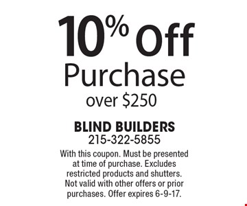 10% off purchase over $250. With this coupon. Must be presented at time of purchase. Excludes restricted products and shutters. Not valid with other offers or prior purchases. Offer expires 6-9-17.