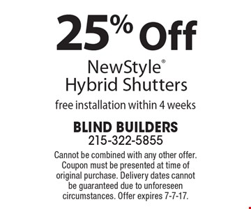 25% Off NewStyle Hybrid Shutters free installation within 4 weeks. Cannot be combined with any other offer. Coupon must be presented at time of original purchase. Delivery dates cannot be guaranteed due to unforeseen circumstances. Offer expires 7-7-17.