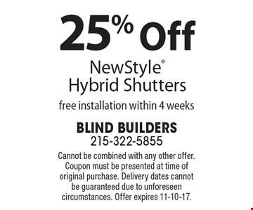 25% Off New Style Hybrid Shutters free installation within 4 weeks. Cannot be combined with any other offer. Coupon must be presented at time of original purchase. Delivery dates cannot be guaranteed due to unforeseen circumstances. Offer expires 11-10-17.