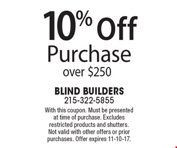 10% Off Purchase over $250. With this coupon. Must be presented at time of purchase. Excludes restricted products and shutters. Not valid with other offers or prior purchases. Offer expires 11-10-17.