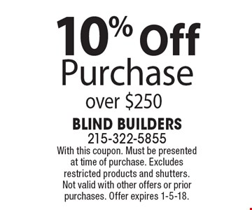 10% Off Purchase over $250. With this coupon. Must be presented at time of purchase. Excludes restricted products and shutters. Not valid with other offers or prior purchases. Offer expires 1-5-18.